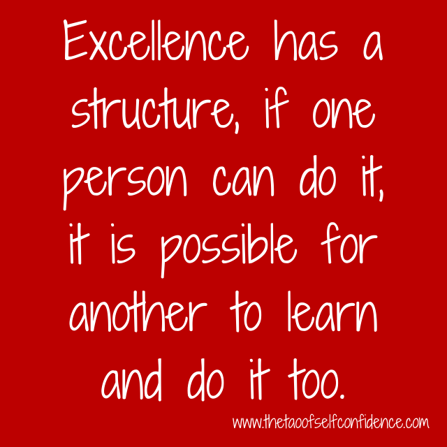 Excellence has a structure, if one person can do it, it is possible for another to learn and do it too.