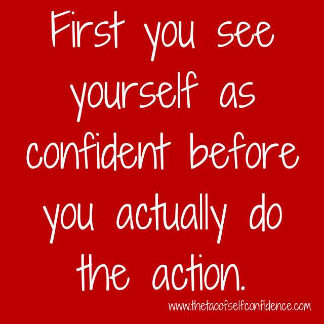 First you see yourself as confident before you actually do the action.