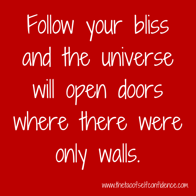 Follow your bliss and the universe will open doors where there were only walls.