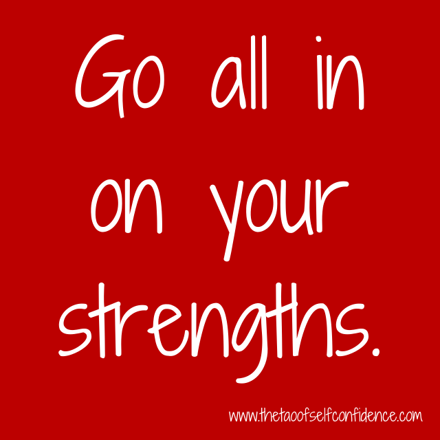 Go all in on your strengths.
