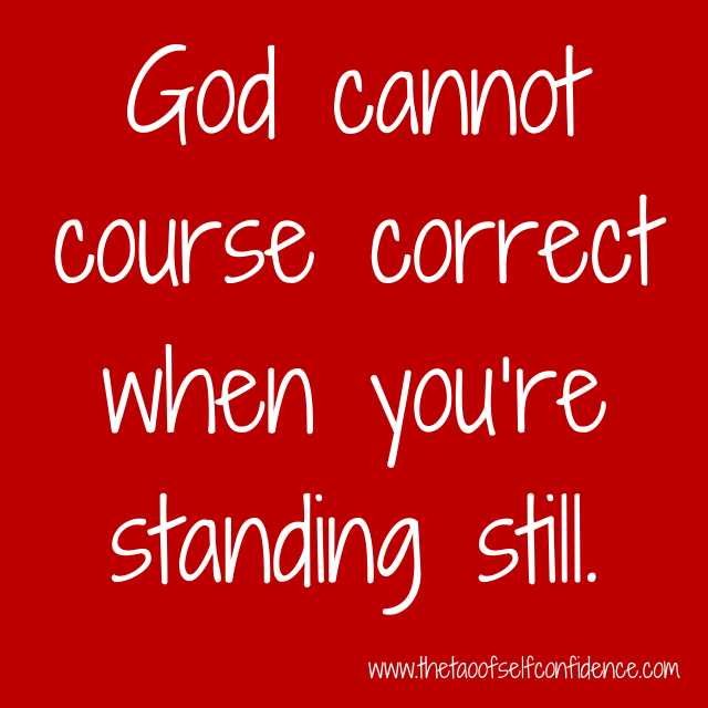 God cannot course correct when you're standing still.