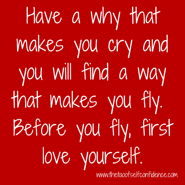 Have a why that makes you cry and you will find a way that makes you fly. Before you fly, first love yourself.