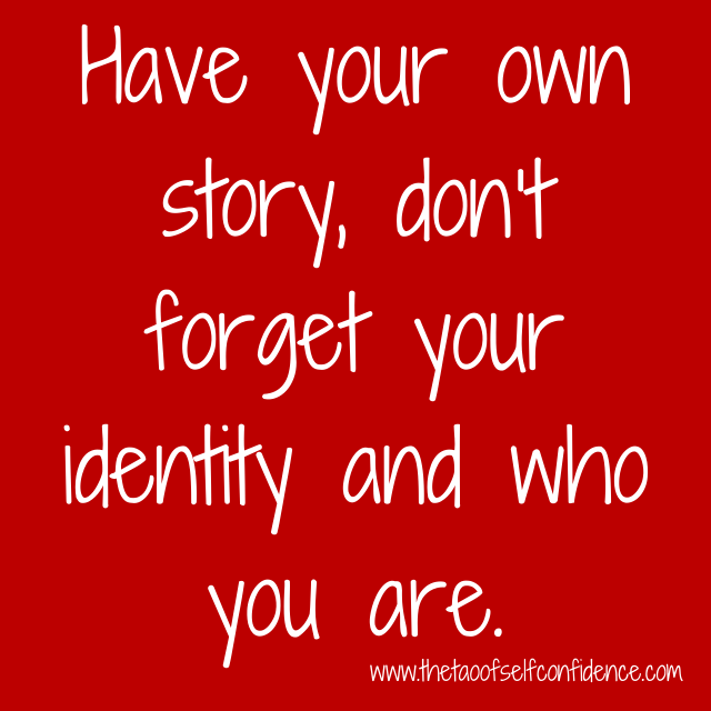 Have your own story, don't forgetyour identity and who you are.