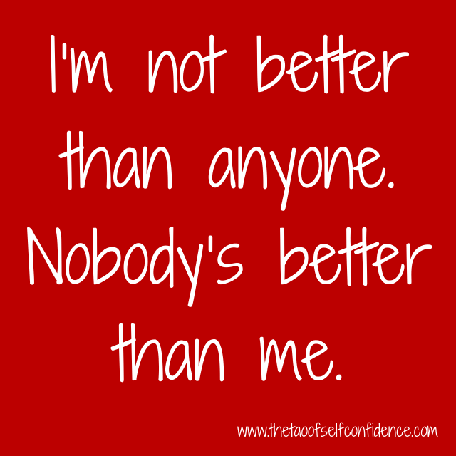 I'm not better than anyone. Nobody's better than me.
