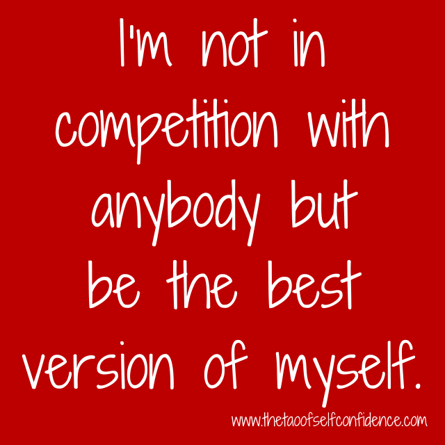 I'm not in competition with anybody but be the best version of myself.