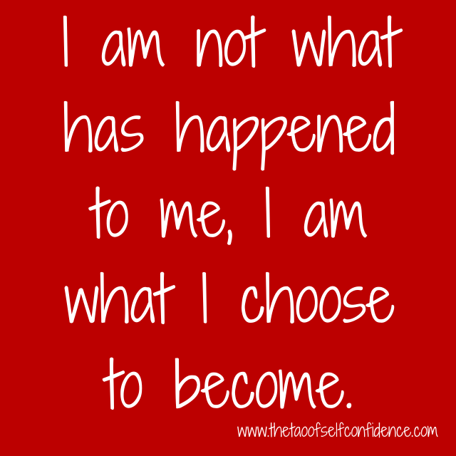 I am not what has happened to me, I am what I choose to become.