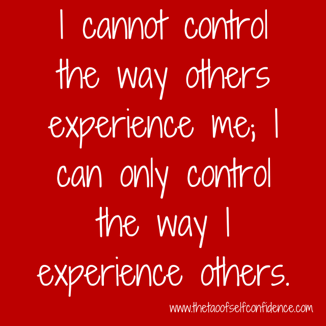 I cannot control the way others experience me; I can only control the way I experience others.