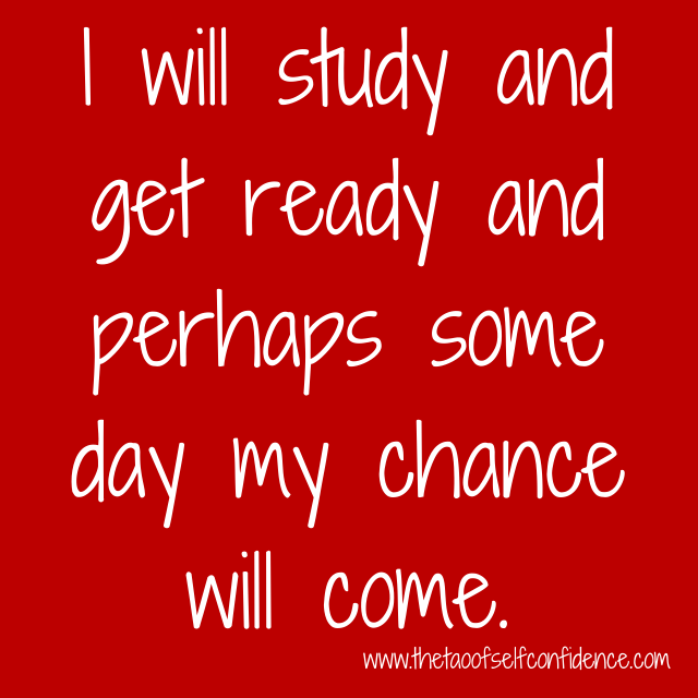 I will study and get ready and perhaps some day my chance will come.