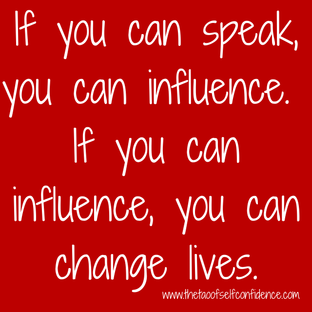 If you can speak, you can influence. If you can influence, you can change lives.