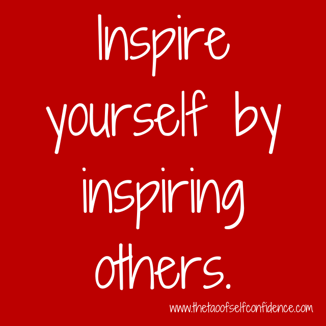 Inspire yourself by inspiring others.