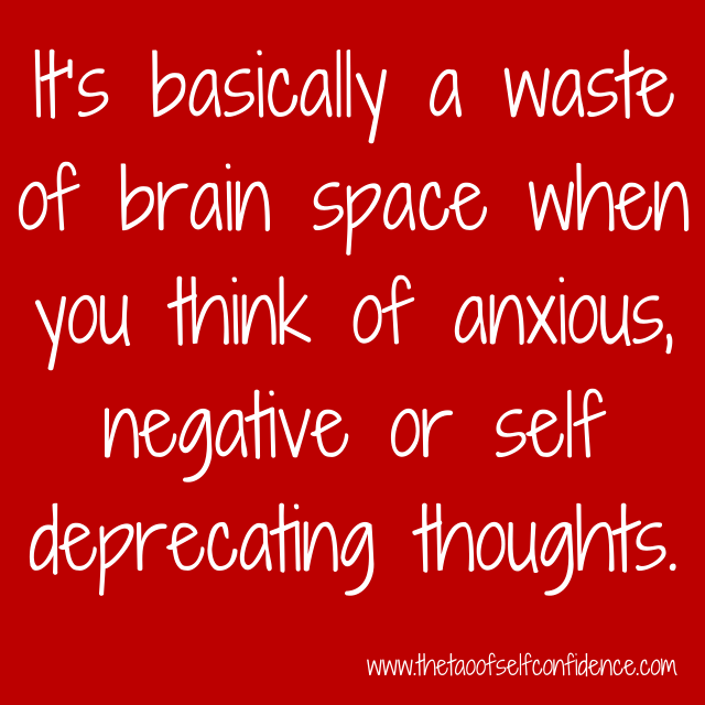 It's basically a waste of brain space when you think of anxious, negative or self deprecating thoughts.