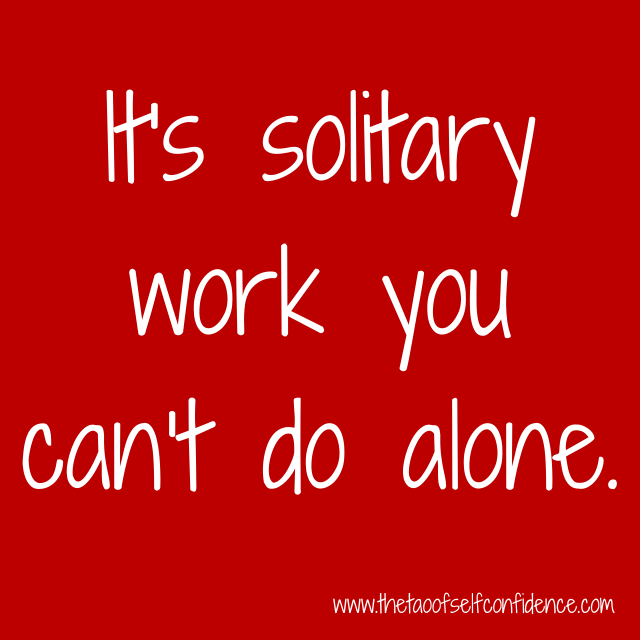It's solitary work you can't do alone.