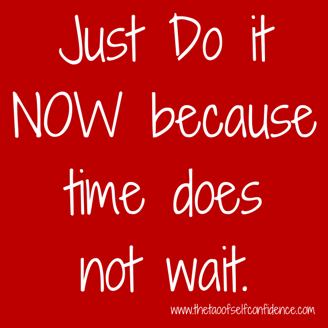 Just Do it NOW because time does not wait.
