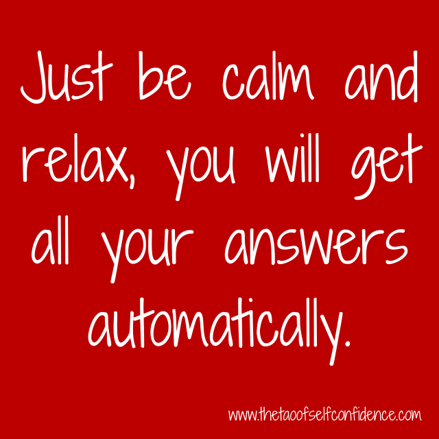 Just be calm and relax, you will get all your answers automatically.