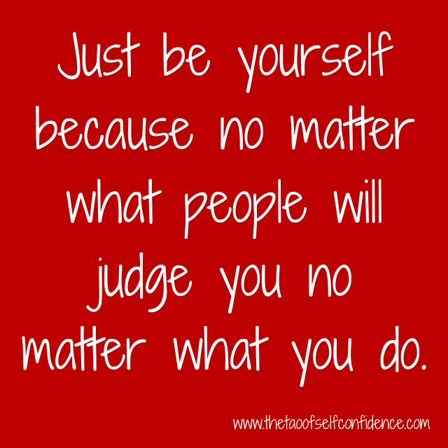 Just be yourself because no matter what people will judge you no matter what you do.