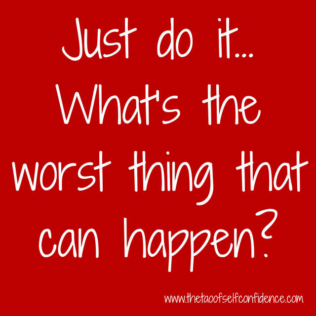 Just do it… What's the worst thing that can happen?