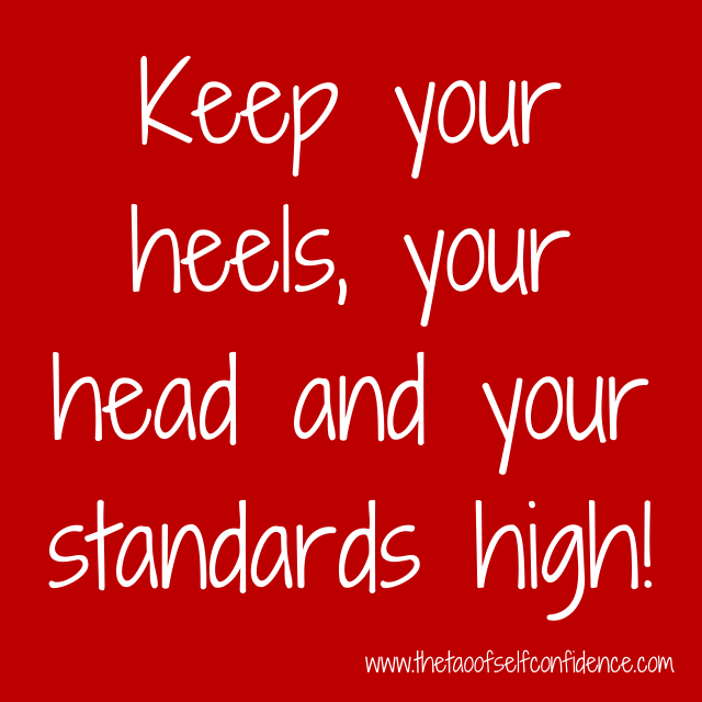 Keep your heels, your head and your standards high!