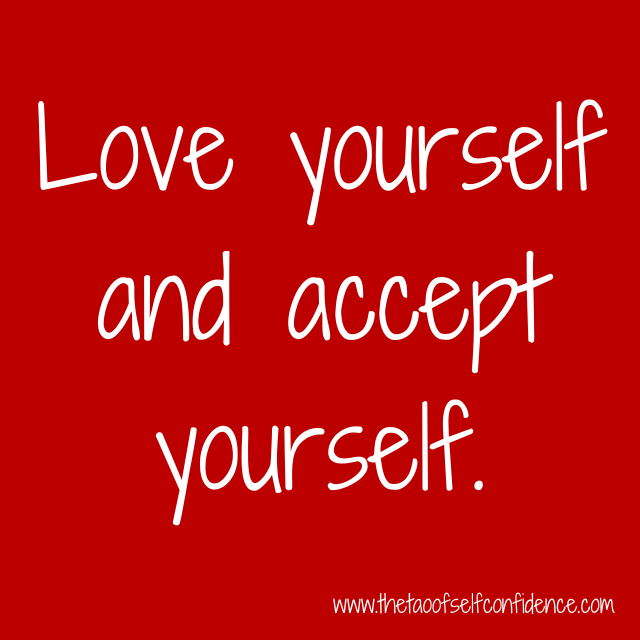 Love yourself and accept yourself.