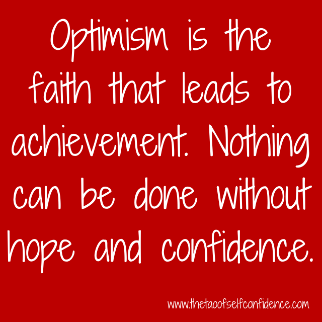 Optimism is the faith that leads to achievement. Nothing can be donewithout hope and confidence.