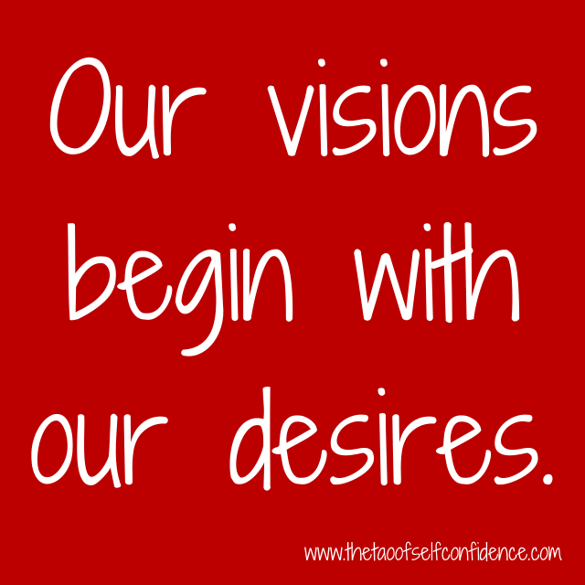 Our visions begin with our desires.