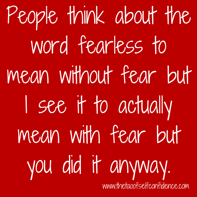 People think about the word fearless to mean without fear but I see it to actually mean with fear but you did it anyway.