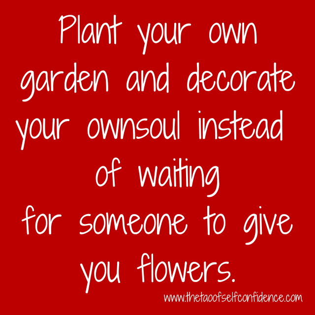 Plant your own garden and decorate your own soul instead of waiting for someone to give you flowers.