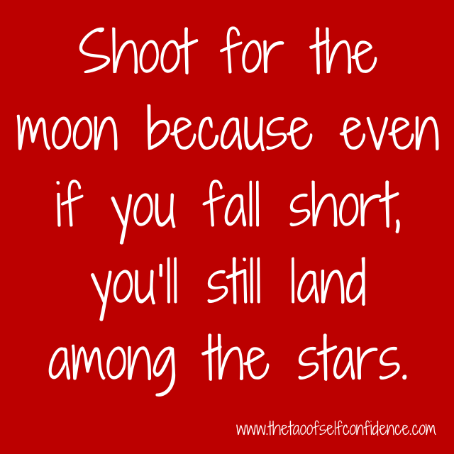 Shoot for the moon because even if you fall short, you'll still land among the stars.