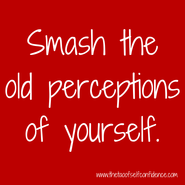 Smash the old perceptions of yourself.