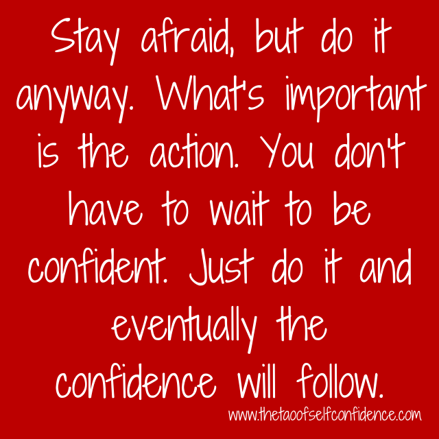 Stay afraid, but do it anyway. What's important is the action. You don't have to wait to be confident. Just do it and eventually the confidence will follow.