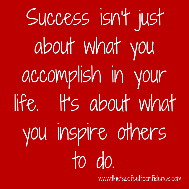 Success isn't just about what you accomplish in your life.  It's about what you inspire others to do.