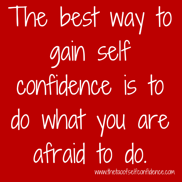 The best way to gain self confidence is to do what you are afraid to do.