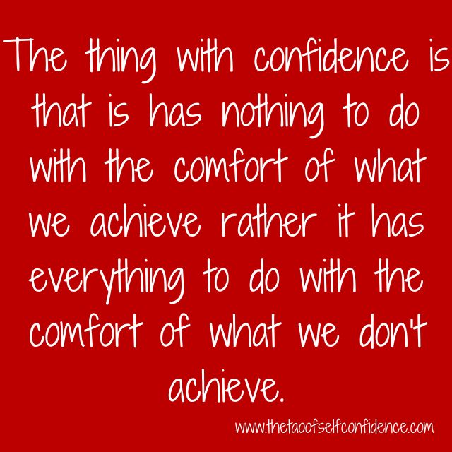 The thing with confidence is that is has nothing to do with the comfort of what we achieve rather it has everything to do with the comfort of what we don't achieve.