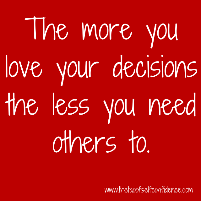 The more you love your decisions the less you need others to.