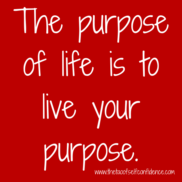 The purpose of life is to live your purpose.