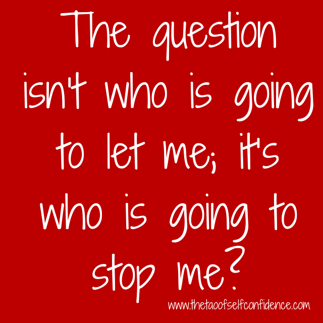 The question isn't who is going to let me; it's who is going to stop me?