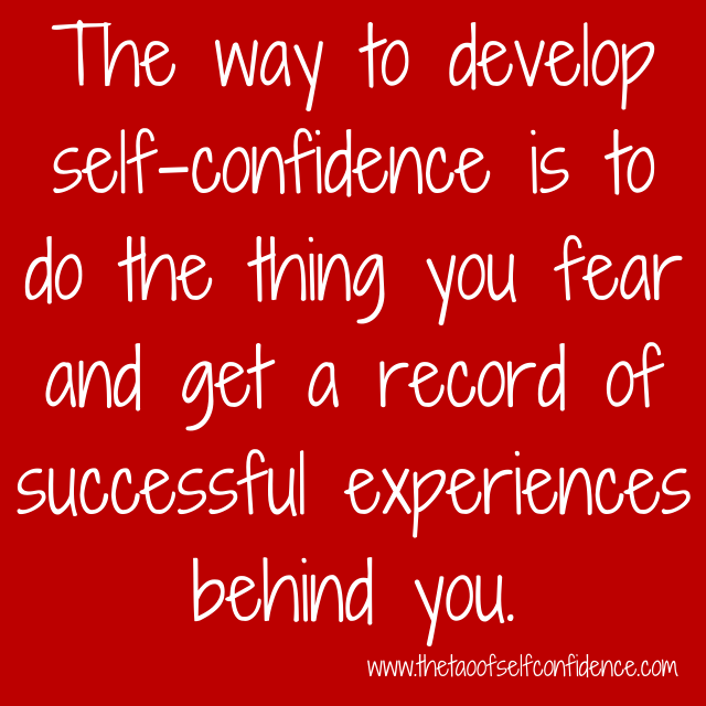 The way to develop self-confidence is to do the thing you fear and get a record of successful experiences behind you.