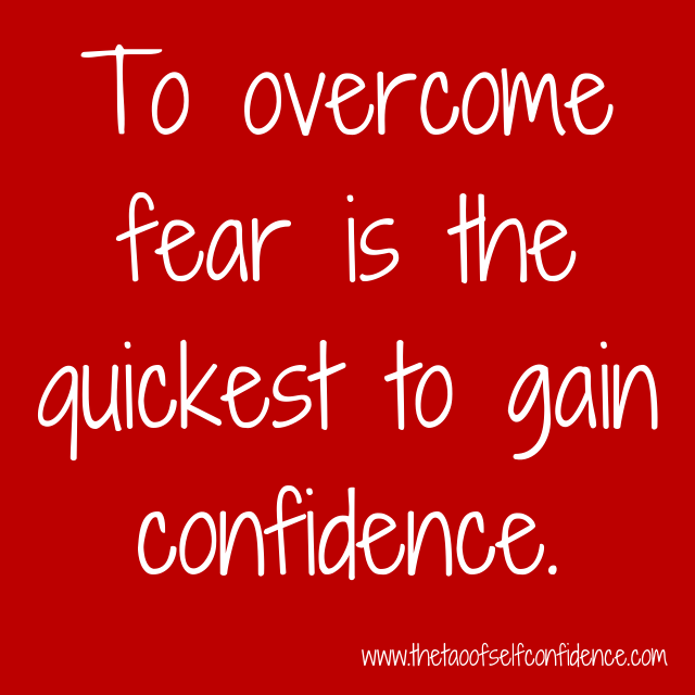 To overcome fear is the quickest to gain confidence.