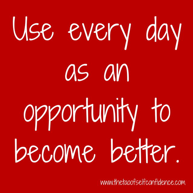 Use every day as an opportunity to become better.