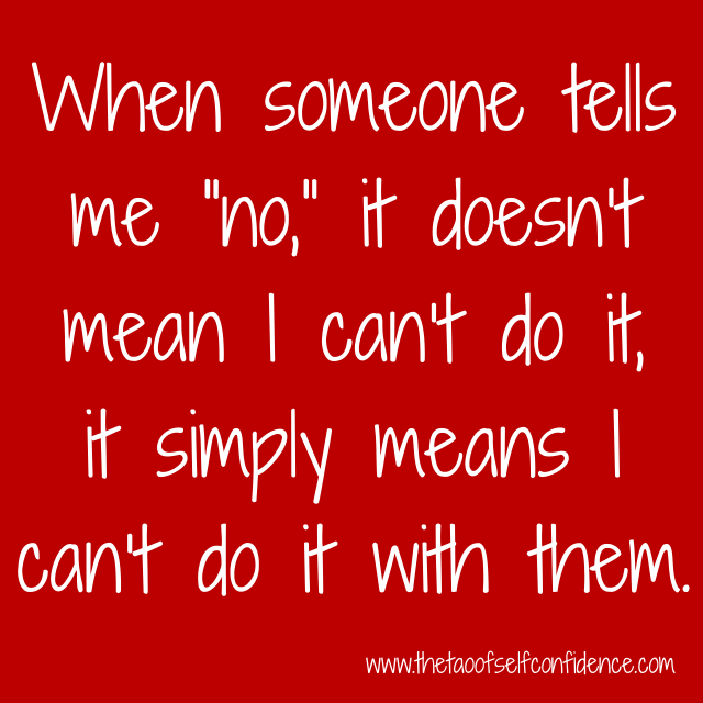 "When someone tells me ""no,"" it doesn't mean I can't do it, it simply means I can't do it with them."