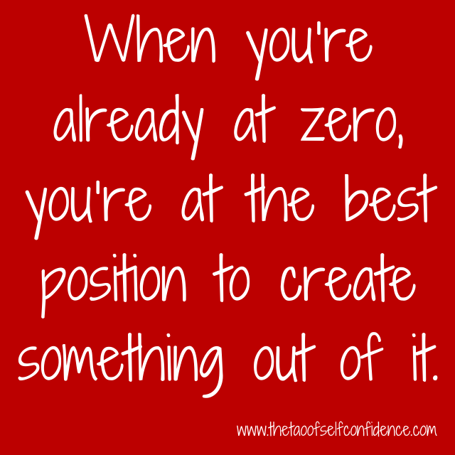 When you're already at zero, you're at the best position to create something out of it.