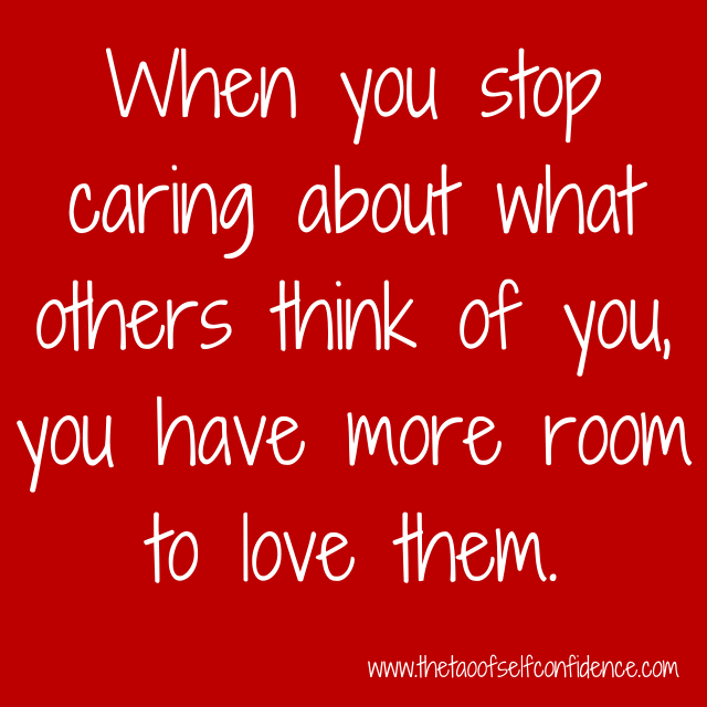 When you stop caring about what others think of you, you have more room to love them.