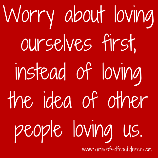 Worry about loving ourselves first, instead of loving the idea of other people loving us.