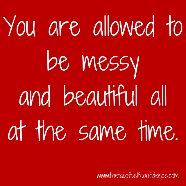 You are allowed to be messy and beautiful all at the same time.