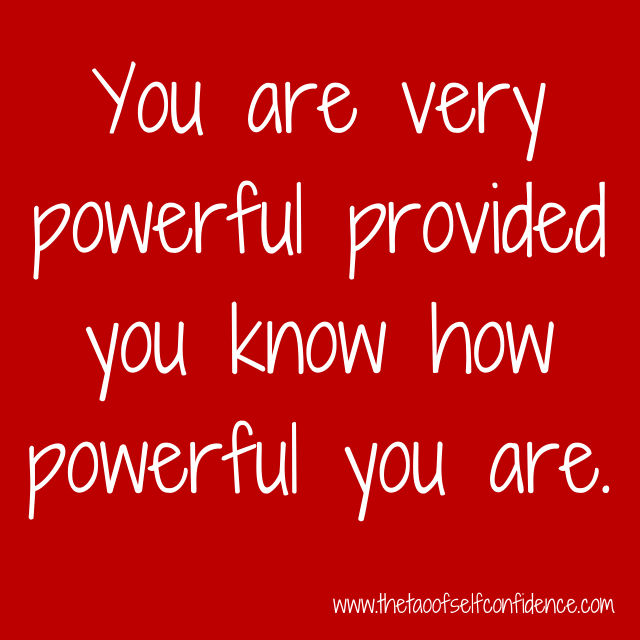 You are very powerful provided you know how powerful you are.