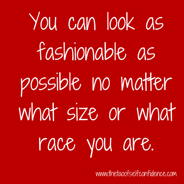 You can look as fashionable as possible no matter what size or what race you are.