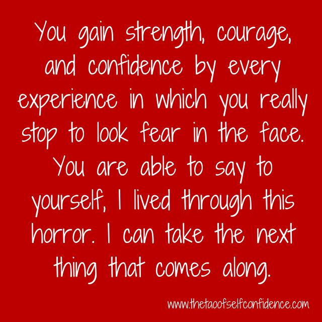 You gain strength, courage, and confidence by every experience in which you really stop to look fear in the face. You are able to say to yourself, I lived through this horror. I can take the next thing that comes along.