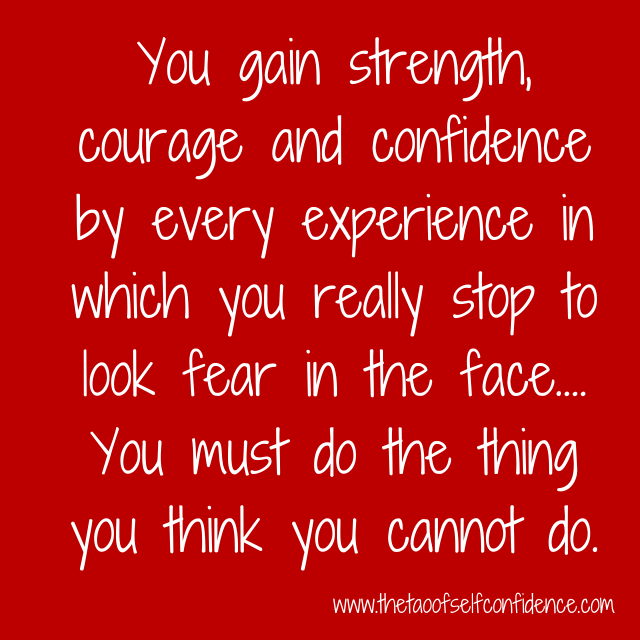 You gain strength, courage and confidence by every experience in which you really stop to look fear in the face.…You must do the thing you think you cannot do.