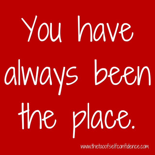 You have always been the place.