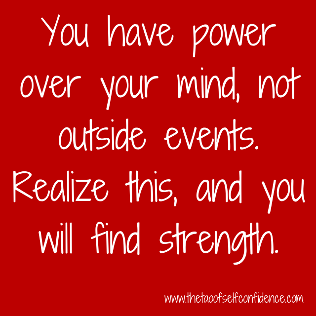 You have power over your mind, not outside events. Realize this, and you will find strength.