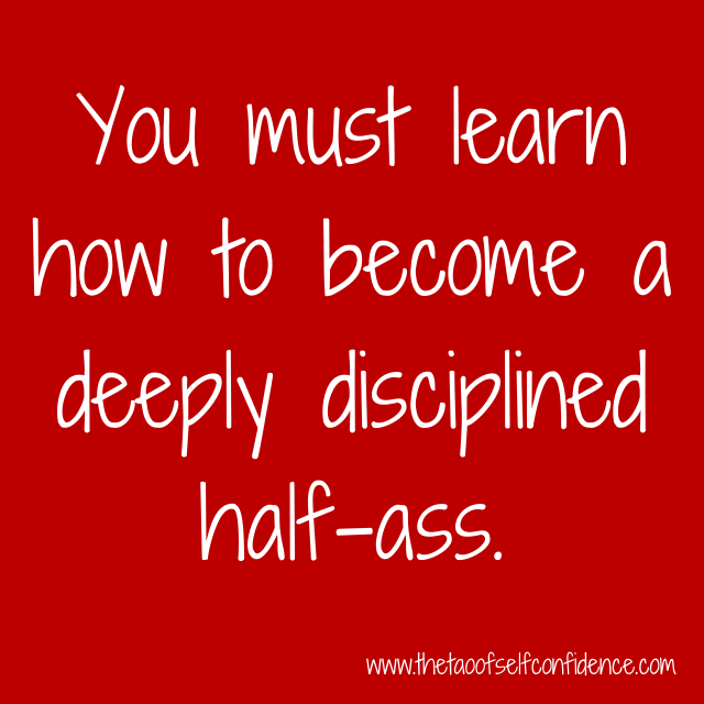 You must learn how to become a deeply disciplined half-ass.